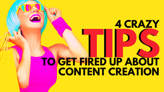 4 Crazy Tips To Get Fired Up About Content Creation