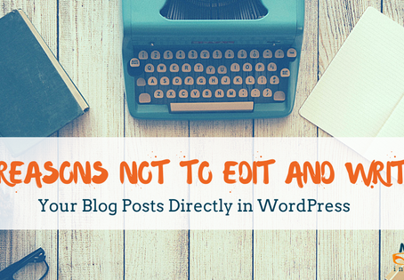 4 Reasons Not To Edit and Write Your Blog Posts Directly in WordPress