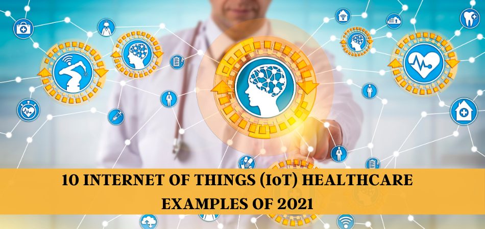 10 Internet of Things (IoT) Healthcare Examples & Applications