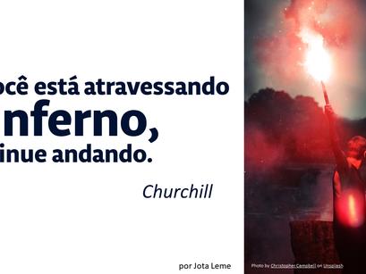 """""""Se você está atravessando o inferno, continue andando"""" - Churchill"""