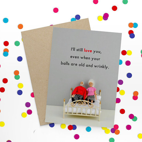 I'll Still Love You Even When Your Balls Are Old & Wrinkly Greeting Card