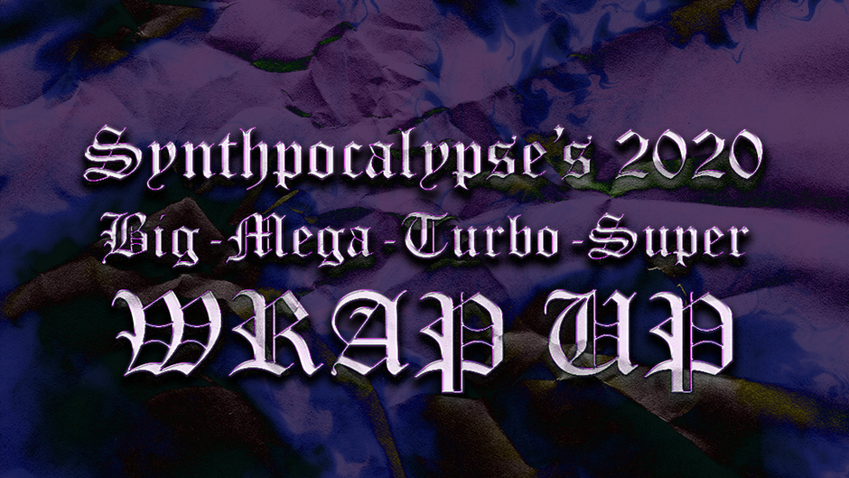 Synthpocalypse's 2020 Big-Mega-Turbo-Super Wrap-up