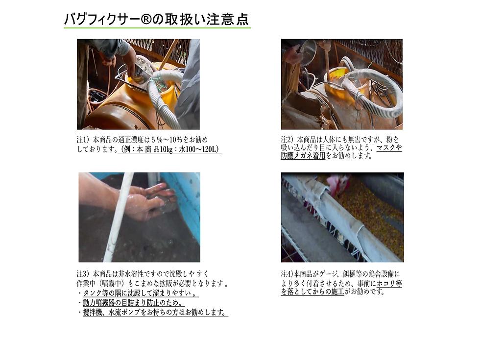 バグフィクサー取扱い注意点 注1)本商品の適正濃度は5%~10%をお勧めして おります。 ※例本製品20kg:水250ℓ(濃度8%) 注2)本商品を袋から入れる際に粉が舞う恐れが あるのでマスクの着用や防護メガネの着用を お勧めします。 注3)本商品は非水溶性ですので沈殿しやすく 作業中(噴霧中)もこまめな拡販が 必要となります。 ・タンク(水槽)等の隅に沈殿し溜まりやすい。 ・動力噴霧器の目詰まり防止のため。 ・攪拌機、水流ポンプをお持ちの方は併用を お勧めします。 注4)本商品が鶏舎内設備(ゲージ、餌樋)等に より多く付着させるために事前にホコリ、 蜘蛛の巣などを落としてからの施工が お勧めです。