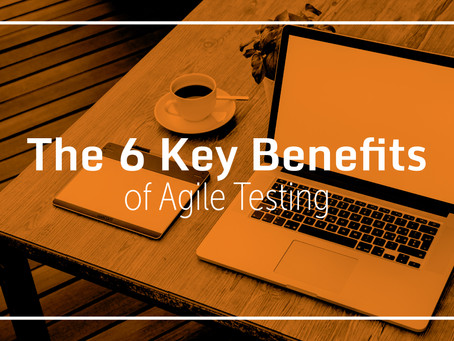 The 6 Key Benefits of Agile Testing