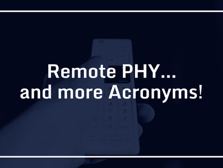 Remote PHY…and more Acronyms!