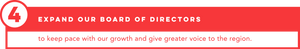 Expand our Board of Directors (to keep pace with our growth and give greater voice to the region).