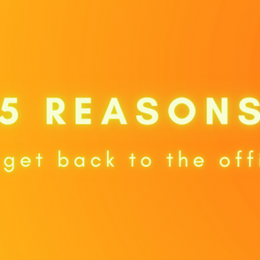 5 Reasons To Get Back In The Office