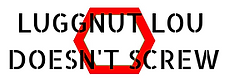 Luggnut Lou Doesn't Screw: Integrity. Quality. Service