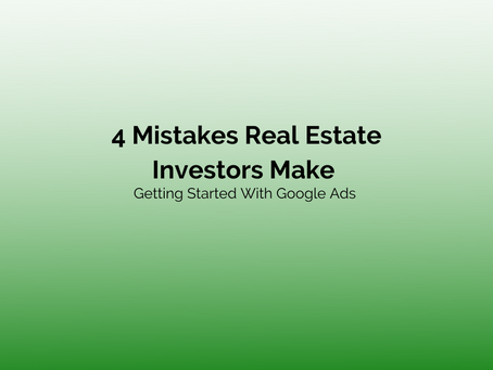4 Mistakes Real Estate Investors Make Getting Started With Google Ads