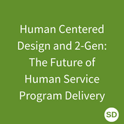 Human Centered Design and 2-Gen: The Future of Human Service Program Delivery