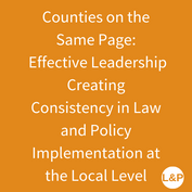 Counties on the Same Page:  Effective Leadership Creating Consistency in Law and Policy Implementation at the Local Level