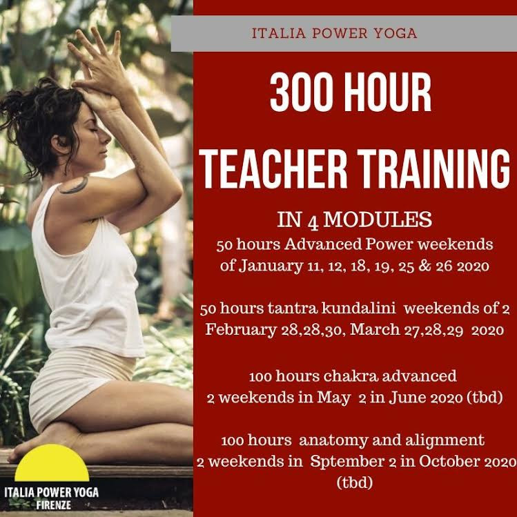 300-HOURS VINYASA FLOW YOGA TEACHER TRAINING MODERN VINYASA WITH ANCIENT METHODS  This is an advanced course for those who have completed a 200-Hour Teacher Training approved by the US Yoga Alliance. This process will give you the opportunity to express your creativity and unlock your potential. Oriented primarily around a strong and in-depth mentor-apprentice relationship, students will refine their teaching skills, identify their area of expertise and set the foundation to master yoga as a life path. In this 300-Hour Program you will dive deep into Subtle Body, Philosophy, Asana, Teaching Skills and many more.  Teaching vinyasa flow and advanced asana Practicing hands-on adjustments Injury assessment and management Understanding restorative yoga and yoga for chronic illness Deeper meditation, subtle body and yoga philosophy studies Tailoring classes for beginners and pregnant women Understanding the business of yoga  4-Part Modular Program: take at your own pace Graduates are eligible to register with Yoga Alliance as a RYT 500. *Graduation from a United States Yoga Alliance Registered 200-hour training is required to enroll in our 300-hour program.  5 hours Friday afternoon 9 hours Saturday 9 hours Sunday 2 or more yoga classes daily at our studio  TRAINING LOCATION Florence, right in the historical center, Italy Via della Chiesa 36r Via Giacomo Leopardi 10 italiapoweryoga.com   PREREQUISITE Completed 200-Hour program.