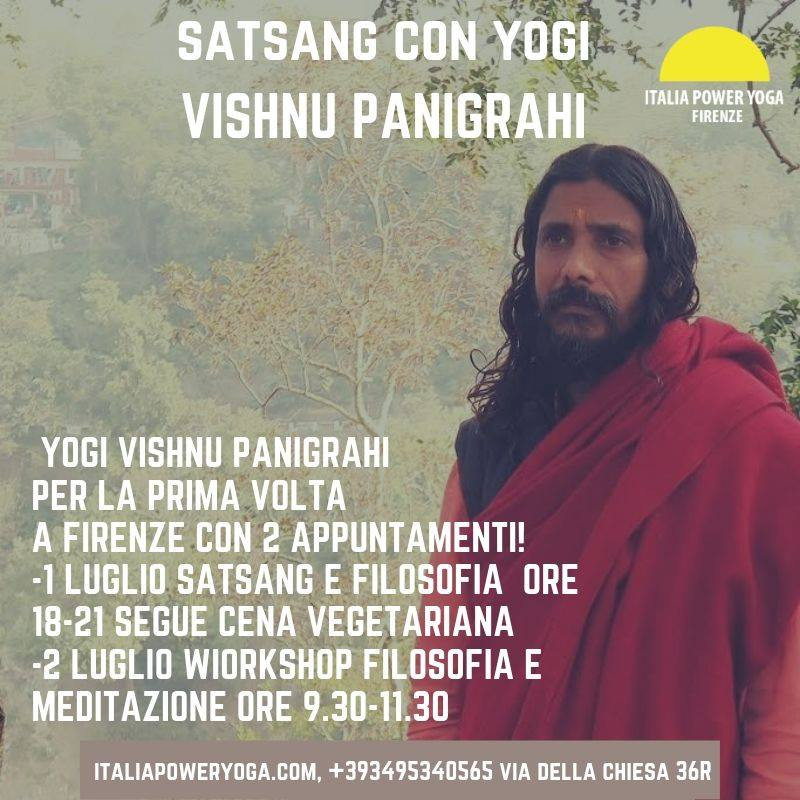 "E' con grande piacere di dare il benvenuto al nostro Guru Yogi Vishnu Panigrahi per la prima volta a Firenze con 2 appuntamenti! - 1 luglio ad Italia Power Yoga in Via della Chiesa 36r dalle 18 alle 21 per un satsang e filosofia. Dopo il Satsang alle ore 21 rimarremo in giardino, portate un piatto vegetariano da condividere e mangeremo insieme, per conoscere il Guru. Donazione 5 euro per le spese di viaggio del Guru.  -2 Luglio 9.30 am - 11.30 am workshop di filosofia e meditazione con Yogi Vishnu Panigrahi, prenotazione dal sito, costo 10 euro  It's with great pride that we are welcoming our Guru, the amazingly inspiring and humbling Yogi Vishnu Panigrahi. He will treat us with a very special visit in Florence, where he will be leading a 2-day program. -July 1st from 6-9pm with a traditional Satsang followed by a garden dinner to know each other and talk with the Guru, everyone bring a vegetarian dish to share, 5 euros donation to cover the Guru travel expenses.  -July 2nd from 9.30-11.30 am workshop of philosophy and meditation, reserve your sit on line, 10 euros.   Yogi Vishnu Panigrahi has been steeped in spiritual endeavors since childhood. As a young boy, his grandfather advised him to meditate and pursue spirituality from an honest and pure perspective.  A Radhe-Krishna Temple was constructed by his grandfather in their village in Odisha, India where Vishnu would frequently serve food and water to wandering sadhus.   In the larger town ten kilometers away from his village, young Vishnu would skip school and attend the satsang (spiritual company and discourse of the saintly) of several swamis, counting among them was Swami Avdheshanand Giri of Haridwar. He found a kalyana-mitra (friend on the noble path) in a boyhood friend who would arrange to meet with him at 3 a.m. in secluded places away from the village. Here they would join for meditation and chant ""Mohamudgaram,"" a famous hymn by Adi Shankaracharya, to dispel their fears and gain vairagya (intense inclination to renunciation).   On Sundays and holidays, Vishnu would serve the impoverished people at the nearby hospital by washing them and taking care of those waiting and recovering from treatment. There was always a lack of nurses to care for the patients who had to lay on the cement floor with bare facilities.   One day, young Vishnu met an old man who had a horrible odor with small worms attached to his legs. He was neglected by the doctors for a long time but eventually, his legs were treated and bandaged. For a few days, Vishnu took it upon himself to care for the man by cleaning his beard and taking care of his every need. The man was so grateful and — driven to happiness the old man blessed young Vishnu.   On the following day, Vishnu returned to be with him again but the man was not there. He inquired to where the old man was but no one remembered him or could say he had ever been there! Vishnu was surprised and felt it was God Himself who had come in the form of the old man.   Some years later, an aged man was found near his home debilitated with diseases. He was turned away by doctors as he was of low caste. Vishnu noticed him and, at first, took him to a hidden place. Being an orthodox Brahmin, it was culturally unacceptable for him to mix closely with the lower caste. While beginning to treat him with food and medicine he asked himself, ""why should I hide?""  Vishnu brought him to an open place within his community where people observed Vishnu bathing the aged man. The village talk was all about how Vishnu had become mad and crazy! Vishnu did not relent and, instead, he focused his attention on becoming a strong leader in his village and surrounding areas for the cause of humane treatment of individuals irrespective of caste.  At the young age of 15 years, Vishnu became a member of Muni Samaj, a school of meditation. At age 18, Vishnu met Vedanta Keshari Swami Niranjanji, popularly known as the ""Lion of Vedanta"". For two years, Vishnu studied under him.   By the age of 20, Vishnu had become deeply immersed into a path full of devotion toward spiritual knowledge. He had acquired a bachelors degree in arts at Jyoti Vihar University. His days and nights passed in prayer, japa (mental mantra-recitations) and chanting holy names in kirtan.  It was during this time that Vishnu faced his greatest challenge thus far. He was diagnosed my doctors with having a congenital heart defect. The only treatment for his condition was open heart surgery. There was no money at home for the procedure until he had awakened. Feeling like he was reborn as a new person, Vishnu made a sankalpa (vow) to passionately serve humanity in every way possible.  Vishnu started on his new mission by organizing many medical camps, spiritual discourses and bhajan programs in the nearby villages, serving mostly the poor and underprivileged in the Odisha state of India. During this time, Vishnu even started a grocery business to counter one man who was cheating the people by doing unscrupulous business.   Soon after, Giridhar Gopal Shastri came from Brindavan to conduct satsang and other spiritual lectures. On his last day lecturing, he gave an invitation to the whole crowd that any brahmacharis (celibate novices to be initiated) can come with him to Brindavan and receive training. Though there were thousands in attendance in the crowd, Vishnu felt like Giridhar Gopal Shastri was speaking directly to him.   Vishnu went home, packed a small bag and left for Brindavan without gathering any money. At the time, reaching Brindavan had been his greatest pilgrimage as it marked a very important, new transition in his life. He was so thrilled and inspired every day that he could hardly ever sleep.   In four months, Vishnu read 18,000 verses of the Srimad Bhagavatam, was trained in kathas and became a member of Hari Katha Yojana. Katha is a beautiful way of delivering highly inspiring discourses of intense godly sentiment with songs and musical verses.  Vishnu eventually made his way to Rishikesh and visited the caves of the Himalayas. There, one sadhu baba, a yogi, introduced Vishnu to the teachings of Swami Rama. This was an extremely transformative period of time in his life full of much learning and experience.  At one point, the sadhu announced that all of Vishnu's possessions were to be thrown into the Ganga in order for him to experience dis-attachment to worldly objects. After complying with his demands, Vishnu was left with one set of clothes, the one he was wearing.   The yogi also provided a cave for Vishnu to meditate and, while sitting inside one day, Vishnu heard movement and sounds behind him. There, positioned on the upper ledge of the cave, was a fierce-looking cobra. Vishnu tried his hardest to keep his composure and not succumb to his fear. Instantly, he heard a whisper come from within him saying, ""I've come to release your fear, not increase your fear."" It was his inner voice.  Eventually, Vishnu had to leave the yogi. He was ready to join the Gurukulam (a spiritual school) and be under the close guidance of Swami Veda Bharati. Vishnu taught at the Swami Rama Institute of Meditation and Inter-faith Studies for 9 years and obtained his masters degree in Sanskrit and in yoga.   Vishnu feels extremely blessed to have learned from other great masters in his life, such as Swami Hari, Shri Mauni Babaji, and Swami Shankarananda ji.   Yogi Vishnu has been traveling and teaching spirituality outside and inside India for many years. He's completely appreciative of his experience in life so far. Now, he is deeply dedicated to guiding students at World Peace Yoga School to experience a unique and spiritually nourishing life journey all their own.  Namaste..."