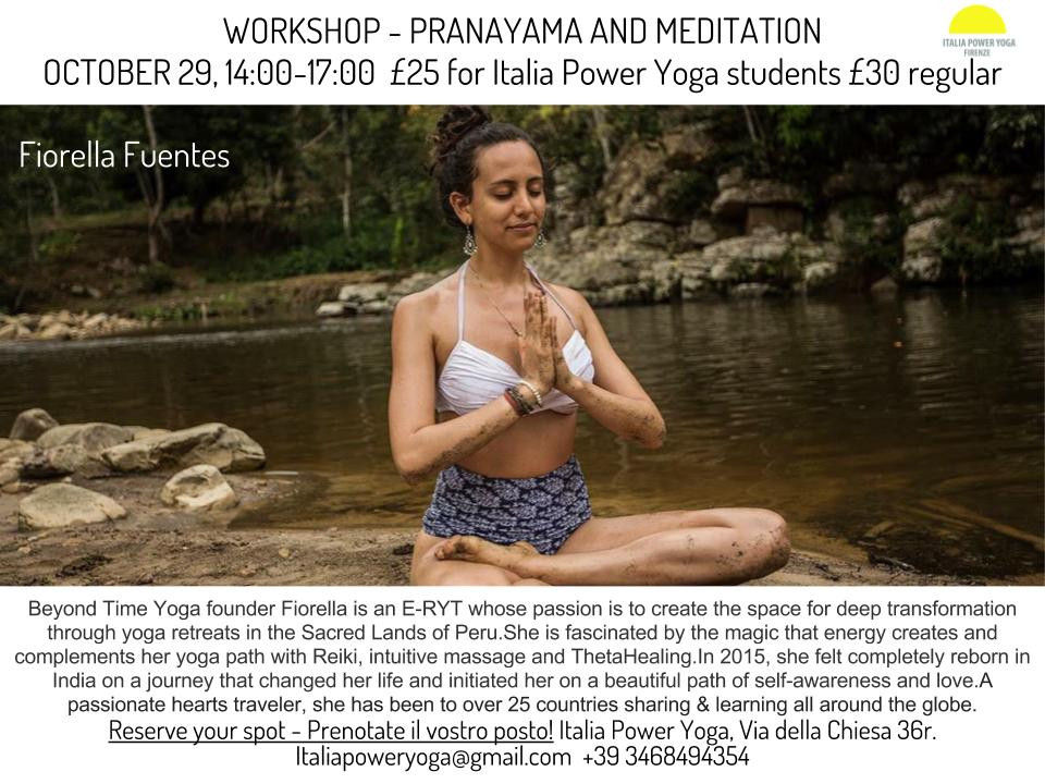 Pranayama & Meditation Workshop October 29 from 14:00-17:00 25euro for italia power yoga students and 30euro regular we will learn how to work with our prana, vital energy, through the breath going through the following types of Pranayama and it's benefits:  -Kapala Bhati -Bhastrika -Bahya -Ida, Pingala and Sushumna Nadi: learn how to feel and balance the energy of the sun and the moon in your body.  -Inducing yourself into deep relaxation  We will work on breathing techniques that you can use for boosting energy, inducing yourself into relaxation, quieting the mind to enter into meditation and removing energetic blockages in all your body.   Contraindications: High BP, Stroke, recent abdominal or thoracic surgery, antipsychotic medication  Please come with an empty stomach (2 hours)  ***  The Art of Meditation    With a very unique approach, Fiorella introduces you the art of meditation. This is definitely not a conventional workshop, everyone is welcome and it's highly adviced to come with a beginners mind.   This workshop is for you if you: Wish to develop a meditation practice Wish to connect with your heart  Wish to love more & be loved  Wish to feel worthy and at your highest potential  Wish to live in harmony  Believe in the power of love   Beyond Time Yoga https://www.facebook.com/beyondtimeyoga/ Fiorella Fuentes  https://www.facebook.com/fiofuentesyoga/ Instagram: @fiofuentesyoga  Beyond Time Yoga founder Fiorella is an E-RYT whose passion is to create the space for deep transformation through yoga retreats in the Sacred Lands of Peru.  She is fascinated by the magic that energy creates and complements her yoga path with Reiki, intuitive massage and ThetaHealing.  In 2015, she felt completely reborn in India on a journey that changed her life and initiated her on a beautiful path of self-awareness and love.  A passionate hearts traveler, she has been to over 25 countries sharing & learning all around the globe.