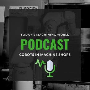 Podcast: How Cobots Are Used In Machine Shops To Simplify Monotonous Tasks On Shop Floor
