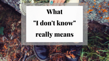 "What it Really Means When You Say, ""I Don't Know."""