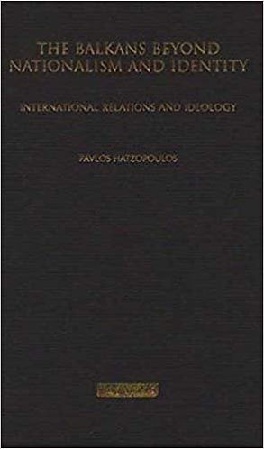 The Balkans Beyond Nationalism and Identity International Relations & Ideology