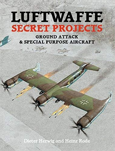 Luftwaffe Secret Projects: Ground Attack & Special Purpose Aircraft by D. Herwig