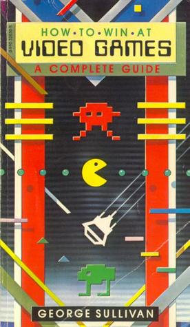 How to Win at Video Games: A Complete (Consumer) Guide (1983) by George Sullivan