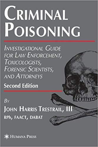 Criminal Poisoning: Investigational Guide for Law Enforcement, Toxicologists...