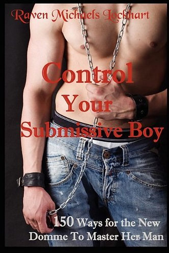 Control your Submissive Boy: 150 Ways for the New Domme to Master Her Man [PDF]