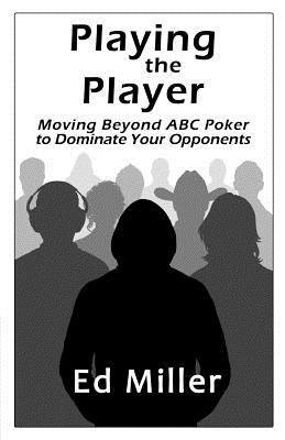 Playing The Player: Moving Beyond ABC Poker To Dominate Your Opponents [eBook]