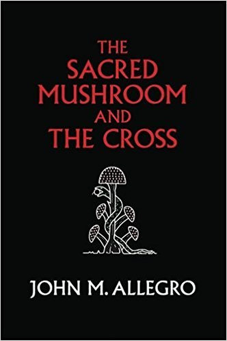 The Sacred Mushroom and The Cross: A study of the Nature & Origins Christianity