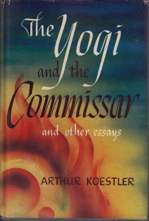 The Yogi and the Commissar and Other Essays by Arthur Koestler [eBook]
