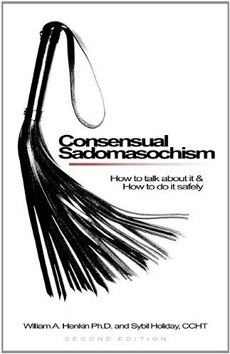 Consensual Sadomasochism How to Talk About It and How to Do It Safely by Henkin