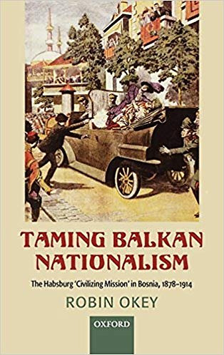 Taming Balkan Nationalism: The Habsburg 'Civilizing Mission' in Bosnia 1878-1914