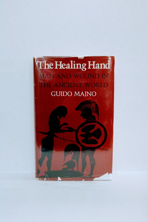 The Healing Hand: Man and Wound in the Ancient World by Guido Majno