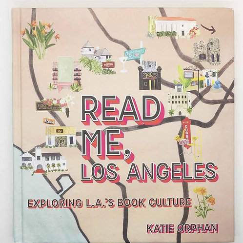 Read Me, Los Angeles: Exploring L.A.'s Book Culture by Katie Orphan