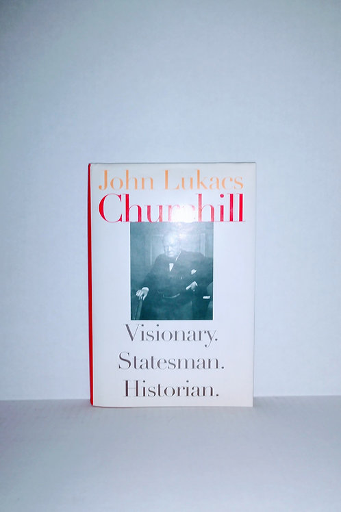 Churchill: Visionary. Statesman. Historian. by John Lukacs