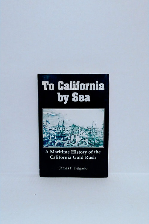 To California by Sea: A Maritime History of the California Gold Rush by Delgado