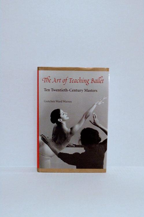 The Art of Teaching Ballet: Ten Twentieth-Century Masters by Gretchen W. Warren