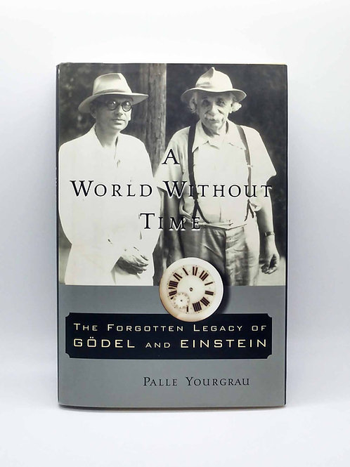 A World Without Time: The Forgotten Legacy Of Godel and Einstein by P. Yourgrau