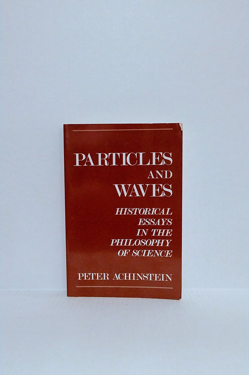 Particles and Waves: Historical Essays in the Philosophy of Science - Achinstein