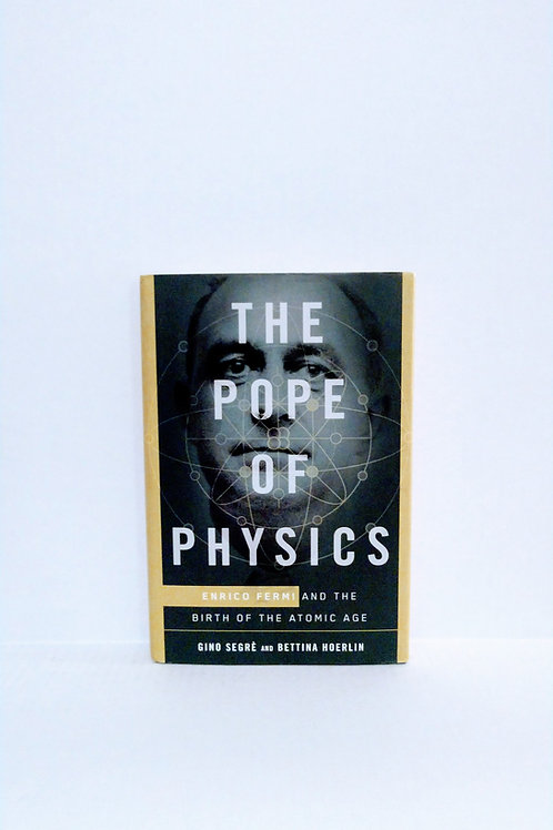 The Pope of Physics: Enrico Fermi and the Birth of the Atomic Age by Gino Segrè