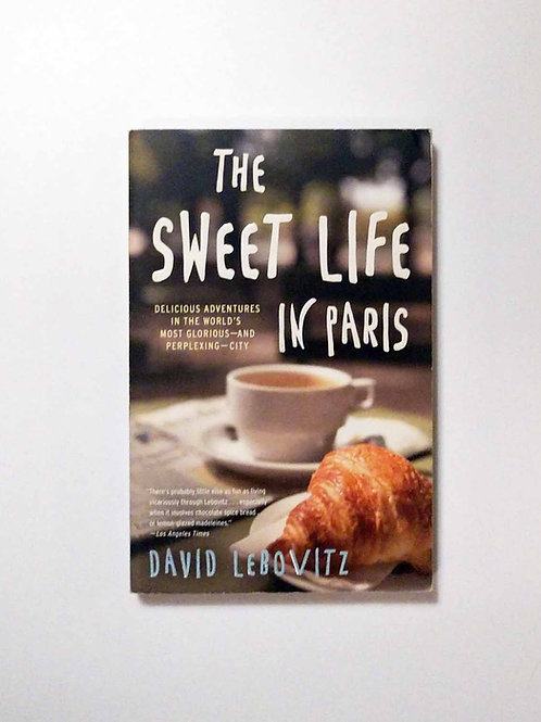 The Sweet Life in Paris: Delicious Adventures in the World's Most Glorious...