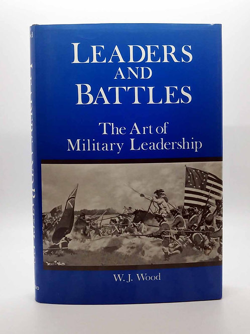 Leaders and Battles: The Art of Military Leadership by W. J. Wood