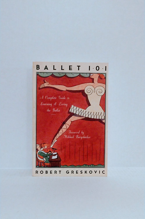 Ballet 101: A Complete Guide to Learning and Loving the Ballet by Greskovic