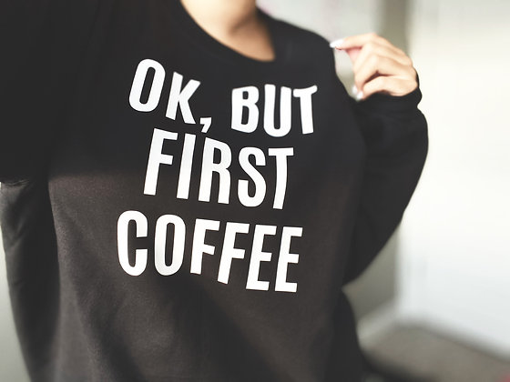 ok, but first COFFEE | crewneck sweatshirt