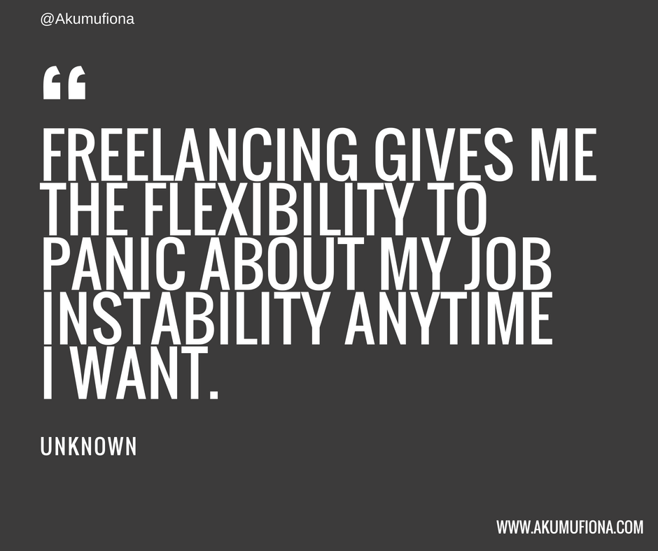 """Freelancing gives me the flexibility to panic about my job instability anytime I want."""