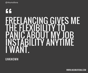 """""""Freelancing gives me the flexibility to panic about my job instability anytime I want."""""""