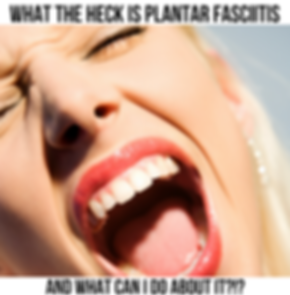What the Heck is Plantar Fasciitis and What Can I Do About It?!?
