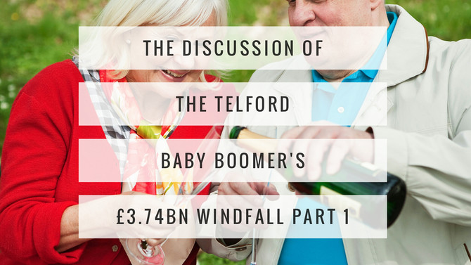 The Discussion of the Telford Baby Boomer's  £3,468,900,000 Windfall? (Part 1)