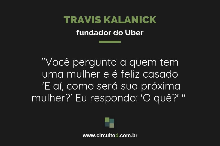 Frase de Travis Kalanick sobre ser um CEO satisfeito