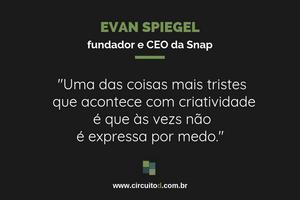 Frase de Evan Spiegel, da Snap, sobre criatividade e medo