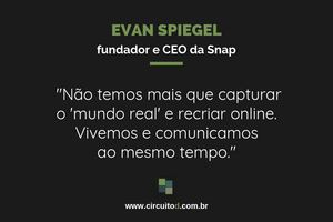 Frase de Evan Spiegel, da Snap, sobre Snapchat