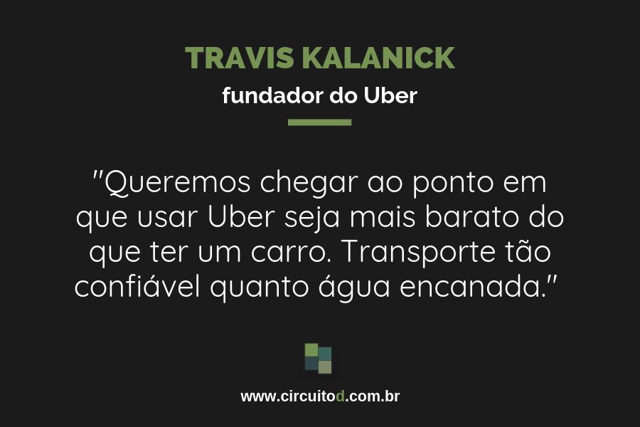 Frase de Travis Kalanick sobre eficiência e Uber barato